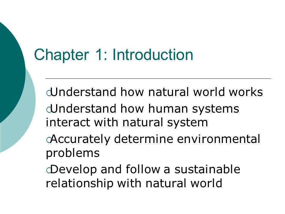 Chapter 1: Introduction Understand how natural world works Understand how human systems interact with natural system Accurately determine environmenta