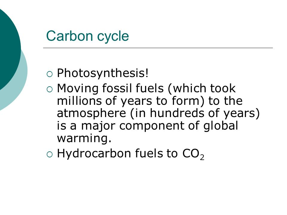 Carbon cycle Photosynthesis! Moving fossil fuels (which took millions of years to form) to the atmosphere (in hundreds of years) is a major component
