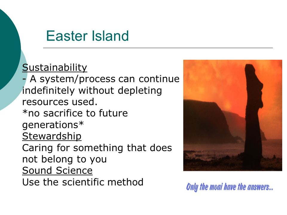 Easter Island Sustainability - A system/process can continue indefinitely without depleting resources used. *no sacrifice to future generations* Stewa