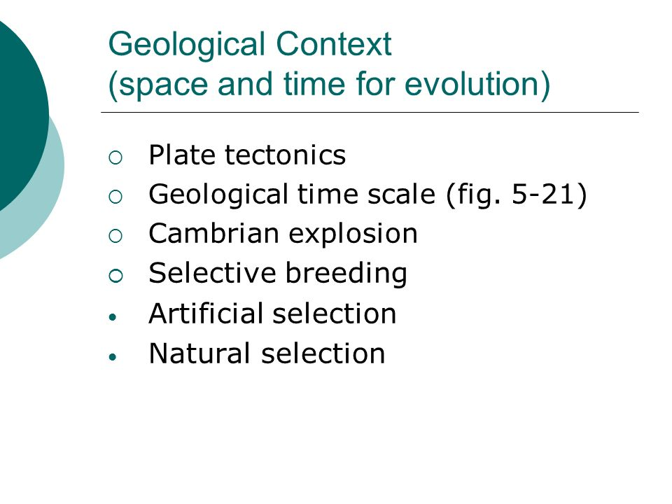 Geological Context (space and time for evolution) Plate tectonics Geological time scale (fig. 5-21) Cambrian explosion Selective breeding Artificial s
