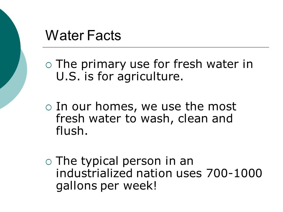 Water Facts The primary use for fresh water in U.S. is for agriculture. In our homes, we use the most fresh water to wash, clean and flush. The typica