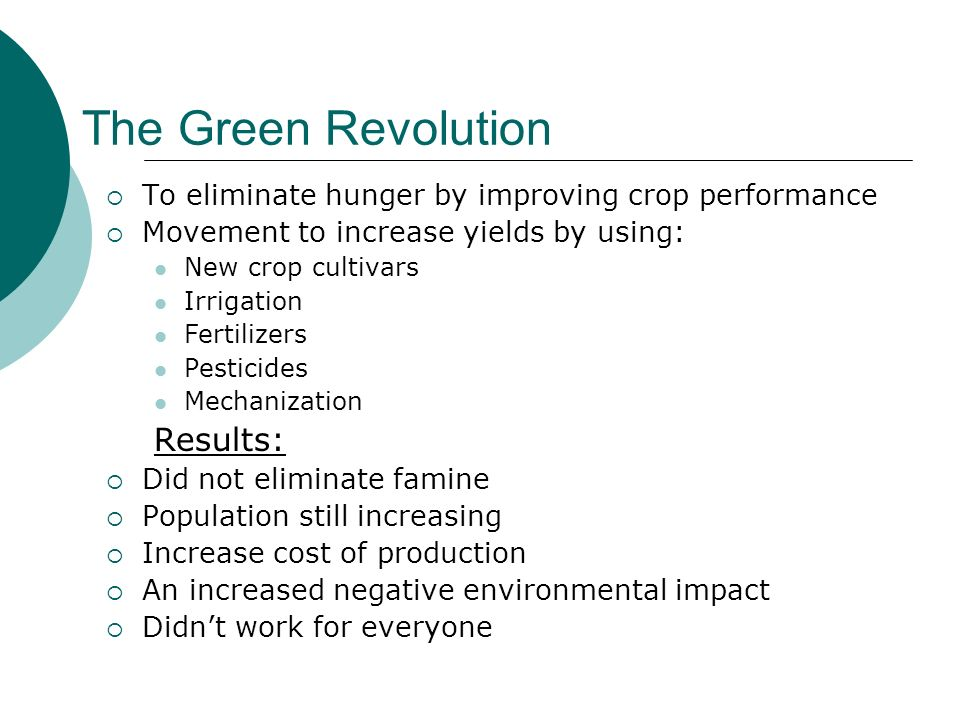 The Green Revolution To eliminate hunger by improving crop performance Movement to increase yields by using: New crop cultivars Irrigation Fertilizers