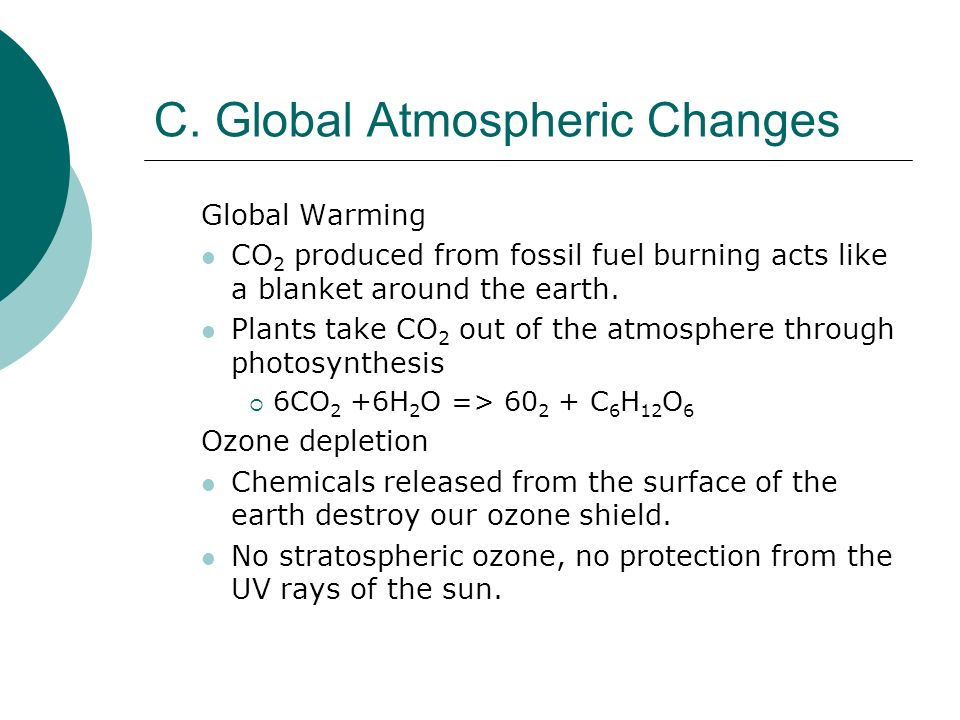 C. Global Atmospheric Changes Global Warming CO 2 produced from fossil fuel burning acts like a blanket around the earth. Plants take CO 2 out of the