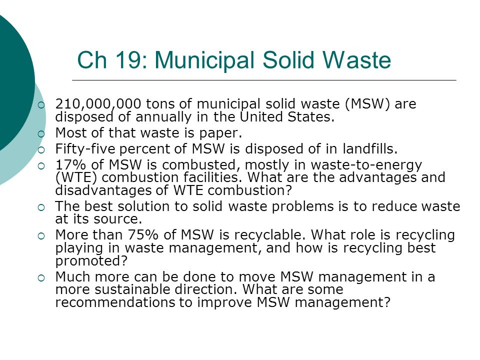 Ch 19: Municipal Solid Waste 210,000,000 tons of municipal solid waste (MSW) are disposed of annually in the United States. Most of that waste is pape