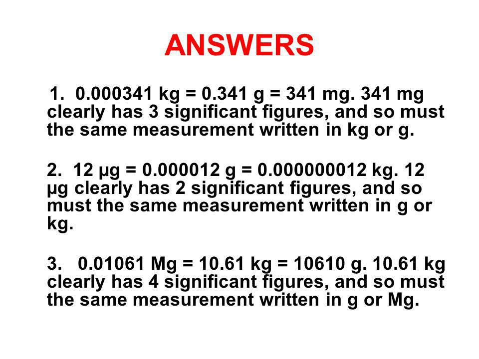 ANSWERS 1. 0.000341 kg = 0.341 g = 341 mg. 341 mg clearly has 3 significant figures, and so must the same measurement written in kg or g. 2. 12 µg = 0
