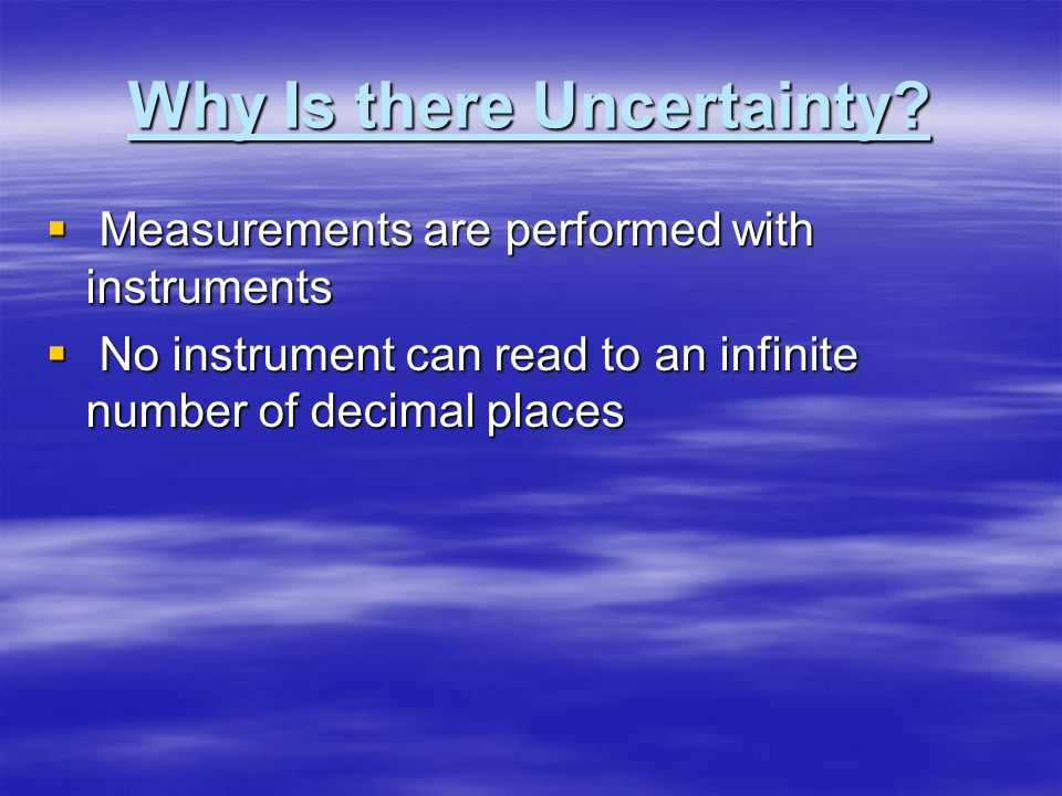 Uncertainty in Measurement A digit that must be estimated is called uncertain. A measurement always has some degree of uncertainty