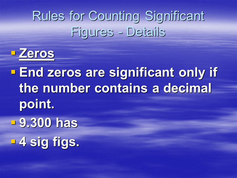 Rules for Counting Significant Figures - Details Zeros Zeros - Middle zeros always count as significant figures. - Middle zeros always count as signif