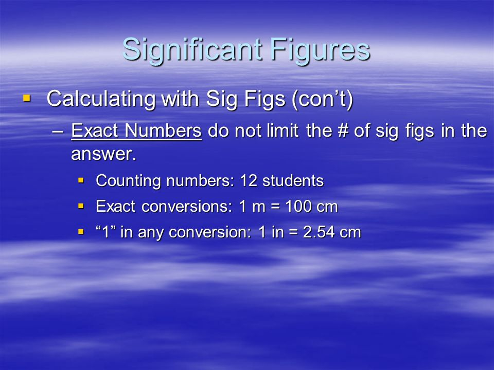 Significant Figures Calculating with Sig Figs (cont) Calculating with Sig Figs (cont) –Add/Subtract - The # with the lowest decimal value determines t