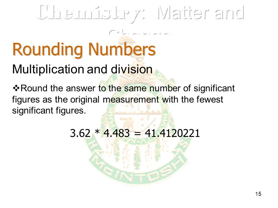 15 Rounding Numbers Multiplication and division Round the answer to the same number of significant figures as the original measurement with the fewest
