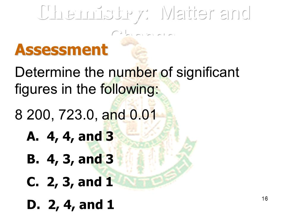 16 Assessment Determine the number of significant figures in the following: 8 200, 723.0, and 0.01 A. 4, 4, and 3 B. 4, 3, and 3 C. 2, 3, and 1 D. 2,