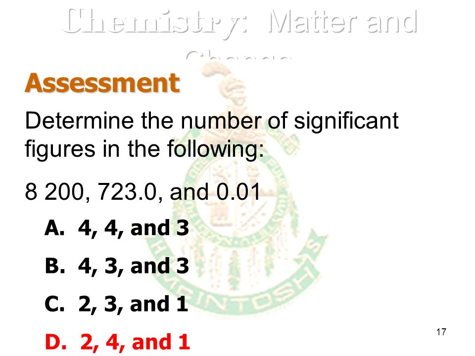 17 Assessment Determine the number of significant figures in the following: 8 200, 723.0, and 0.01 A. 4, 4, and 3 B. 4, 3, and 3 C. 2, 3, and 1 D. 2,