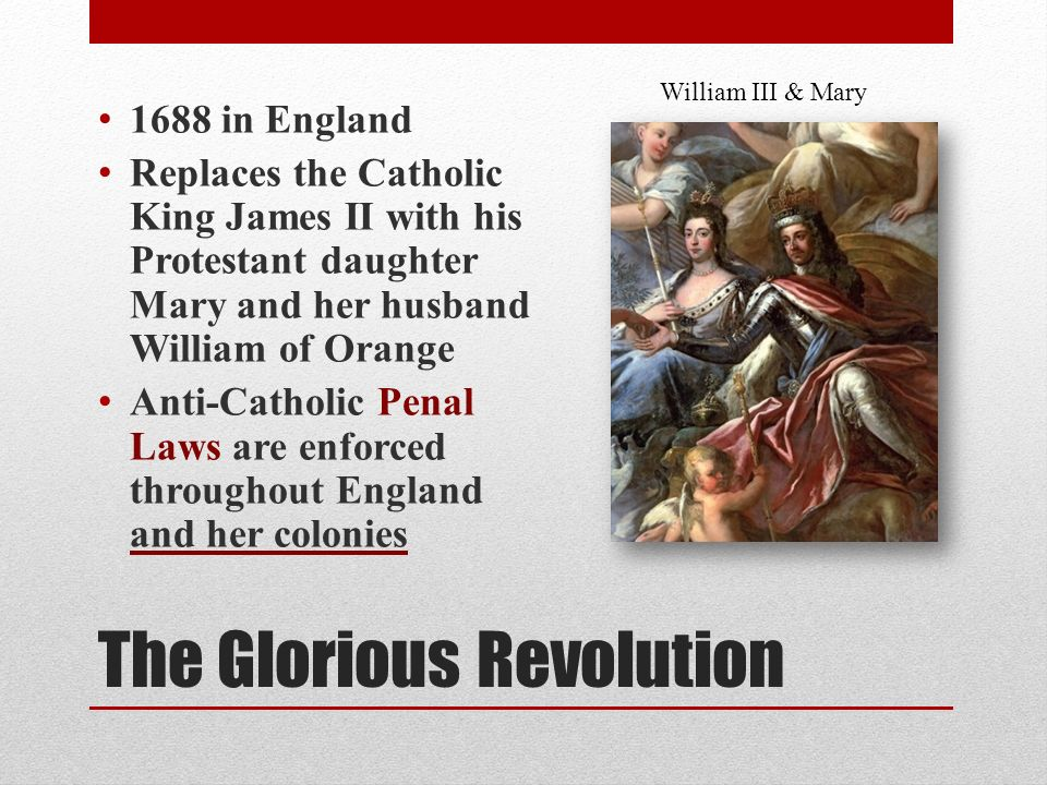 The Glorious Revolution 1688 in England Replaces the Catholic King James II with his Protestant daughter Mary and her husband William of Orange Anti-Catholic Penal Laws are enforced throughout England and her colonies William III & Mary
