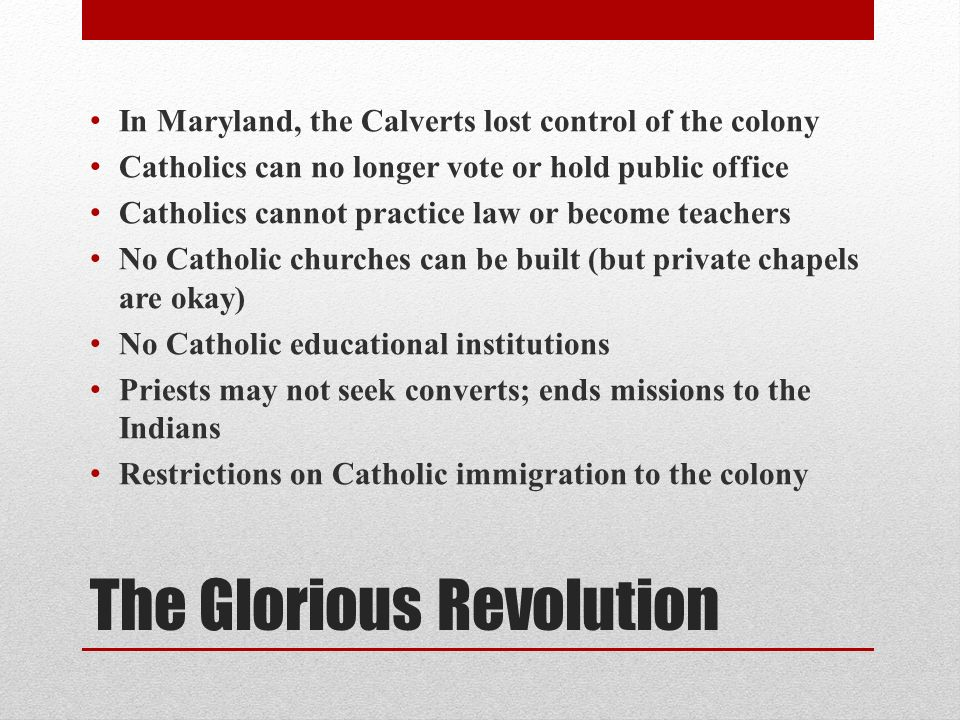 The Glorious Revolution In Maryland, the Calverts lost control of the colony Catholics can no longer vote or hold public office Catholics cannot practice law or become teachers No Catholic churches can be built (but private chapels are okay) No Catholic educational institutions Priests may not seek converts; ends missions to the Indians Restrictions on Catholic immigration to the colony