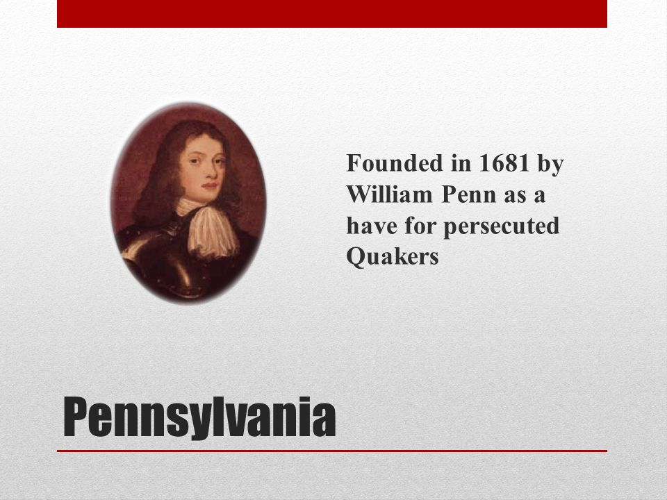 Pennsylvania Founded in 1681 by William Penn as a have for persecuted Quakers