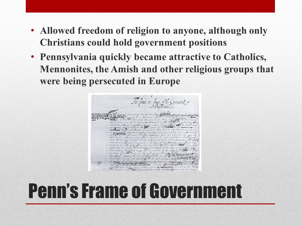 Penns Frame of Government Allowed freedom of religion to anyone, although only Christians could hold government positions Pennsylvania quickly became attractive to Catholics, Mennonites, the Amish and other religious groups that were being persecuted in Europe