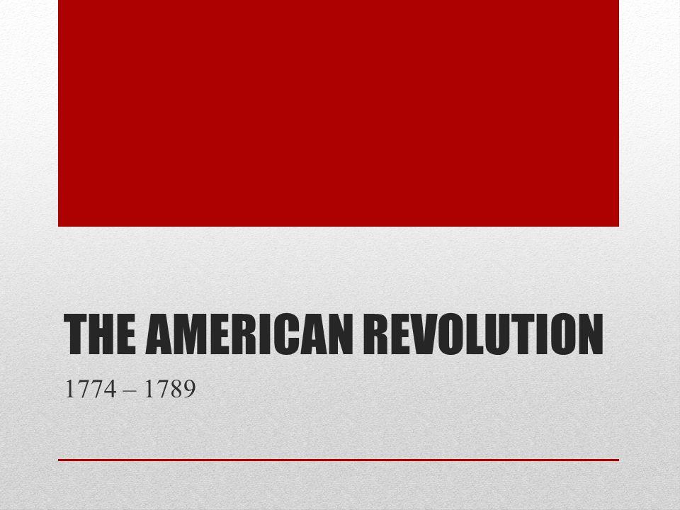 THE AMERICAN REVOLUTION 1774 – 1789
