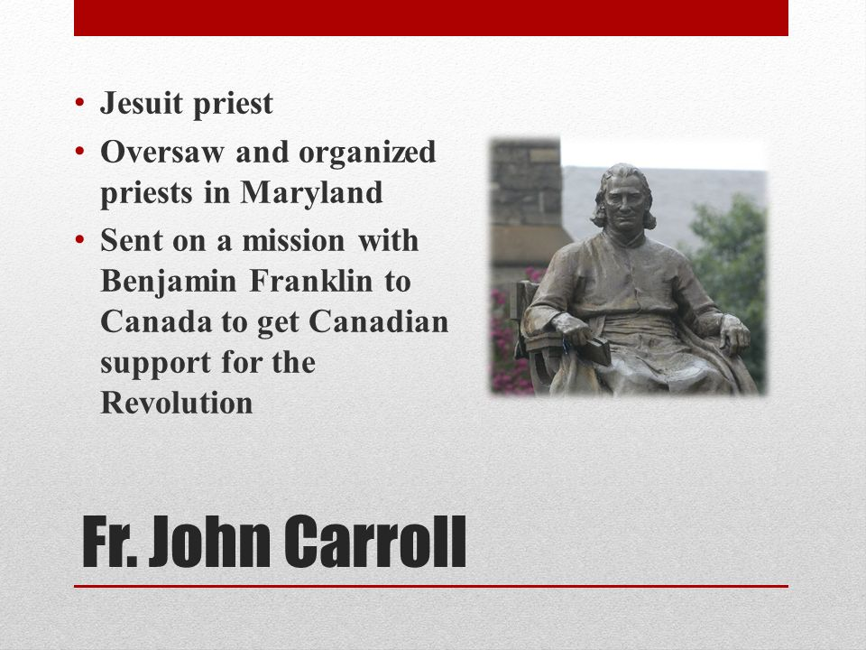 Fr. John Carroll Jesuit priest Oversaw and organized priests in Maryland Sent on a mission with Benjamin Franklin to Canada to get Canadian support fo