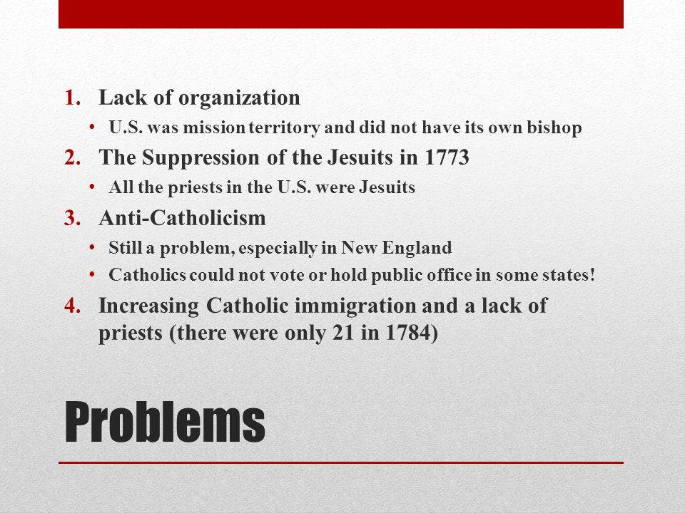 Problems 1.Lack of organization U.S. was mission territory and did not have its own bishop 2.The Suppression of the Jesuits in 1773 All the priests in