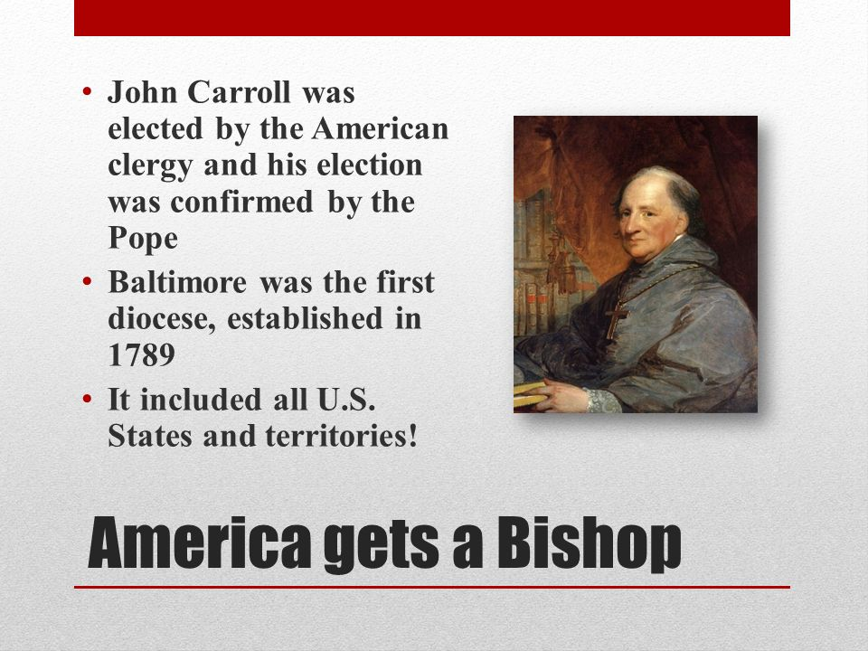 America gets a Bishop John Carroll was elected by the American clergy and his election was confirmed by the Pope Baltimore was the first diocese, established in 1789 It included all U.S.
