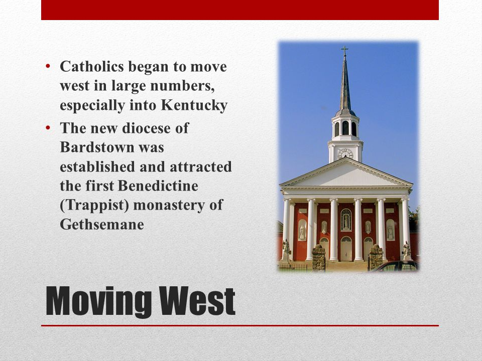 Moving West Catholics began to move west in large numbers, especially into Kentucky The new diocese of Bardstown was established and attracted the first Benedictine (Trappist) monastery of Gethsemane