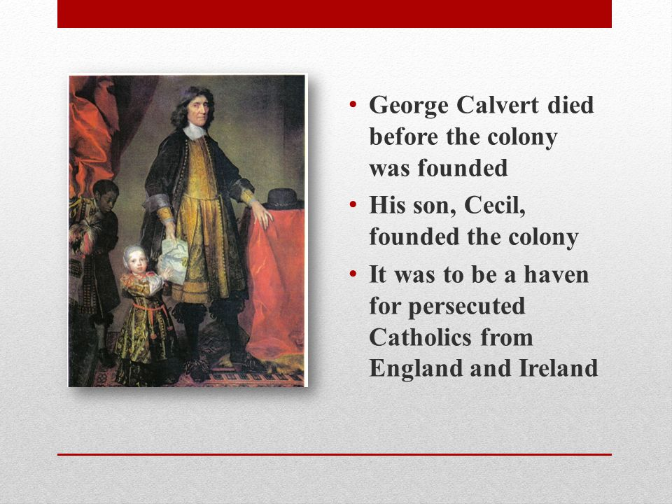 George Calvert died before the colony was founded His son, Cecil, founded the colony It was to be a haven for persecuted Catholics from England and Ireland