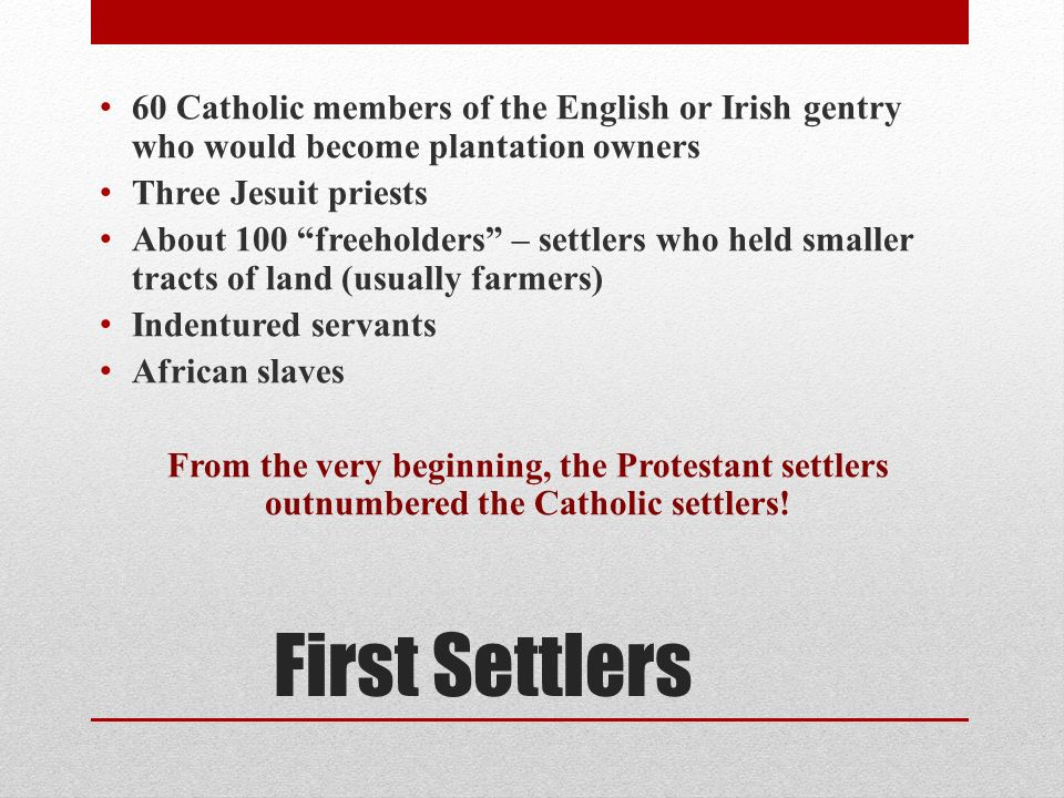 First Settlers 60 Catholic members of the English or Irish gentry who would become plantation owners Three Jesuit priests About 100 freeholders – settlers who held smaller tracts of land (usually farmers) Indentured servants African slaves From the very beginning, the Protestant settlers outnumbered the Catholic settlers!