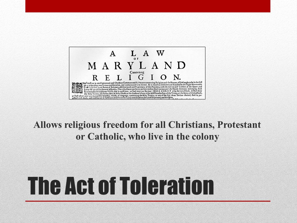 The Act of Toleration Allows religious freedom for all Christians, Protestant or Catholic, who live in the colony