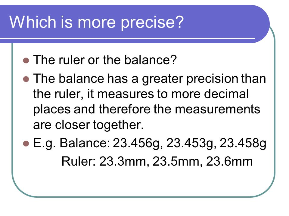 Which is more precise? The ruler or the balance? The balance has a greater precision than the ruler, it measures to more decimal places and therefore