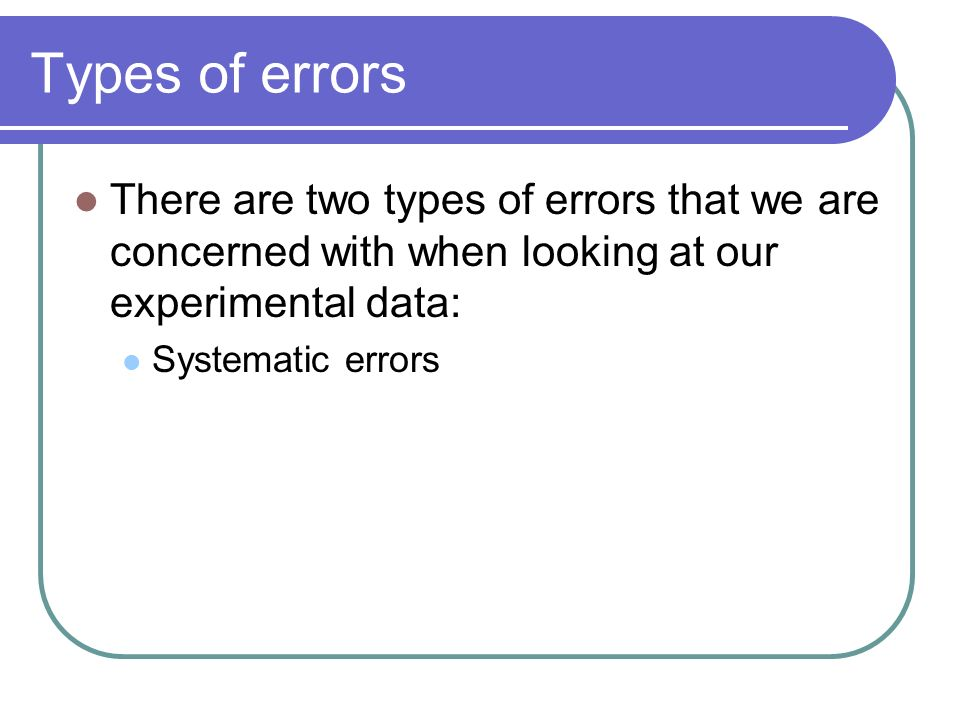 There are two types of errors that we are concerned with when looking at our experimental data: