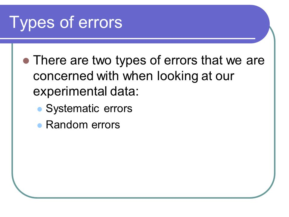 Types of errors There are two types of errors that we are concerned with when looking at our experimental data: Systematic errors