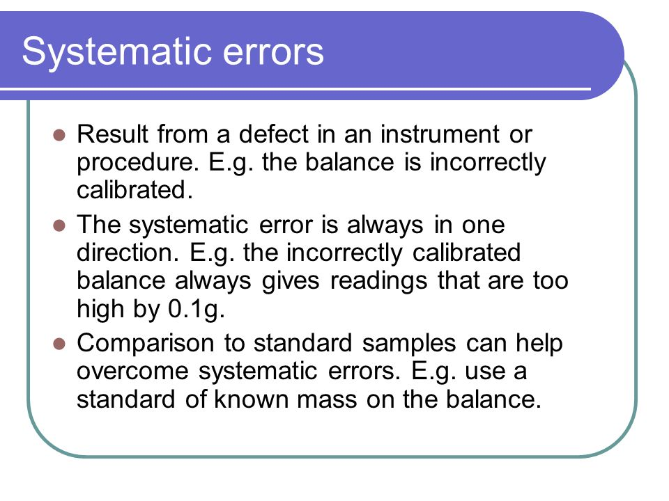 Systematic errors Result from a defect in an instrument or procedure. E.g. the balance is incorrectly calibrated. The systematic error is always in on