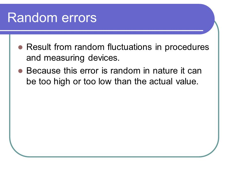 Result from random fluctuations in procedures and measuring devices.