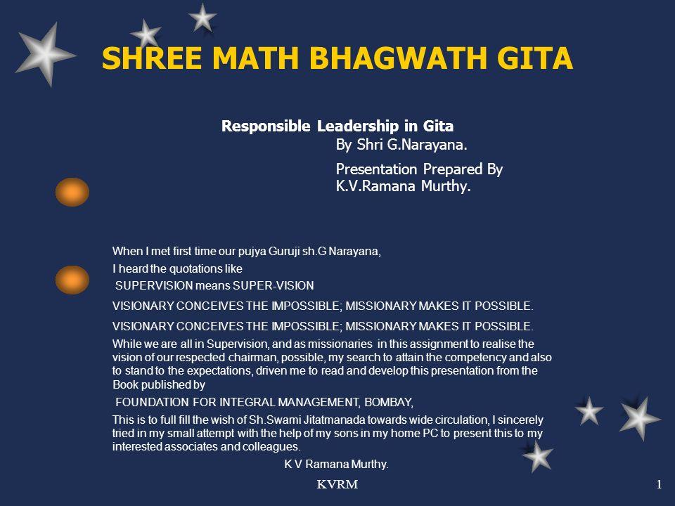 KVRM1 SHREE MATH BHAGWATH GITA Responsible Leadership in Gita By Shri G.Narayana. Presentation Prepared By K.V.Ramana Murthy. When I met first time ou