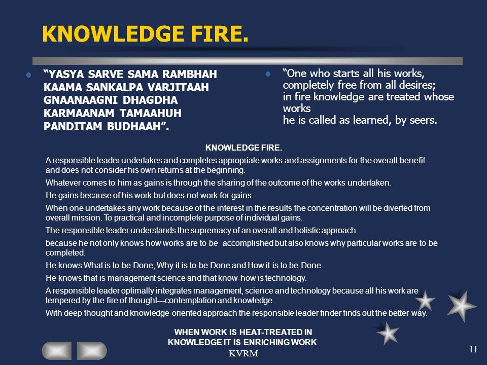KVRM 11 KNOWLEDGE FIRE. YASYA SARVE SAMA RAMBHAH KAAMA SANKALPA VARJITAAH GNAANAAGNI DHAGDHA KARMAANAM TAMAAHUH PANDITAM BUDHAAH. One who starts all h
