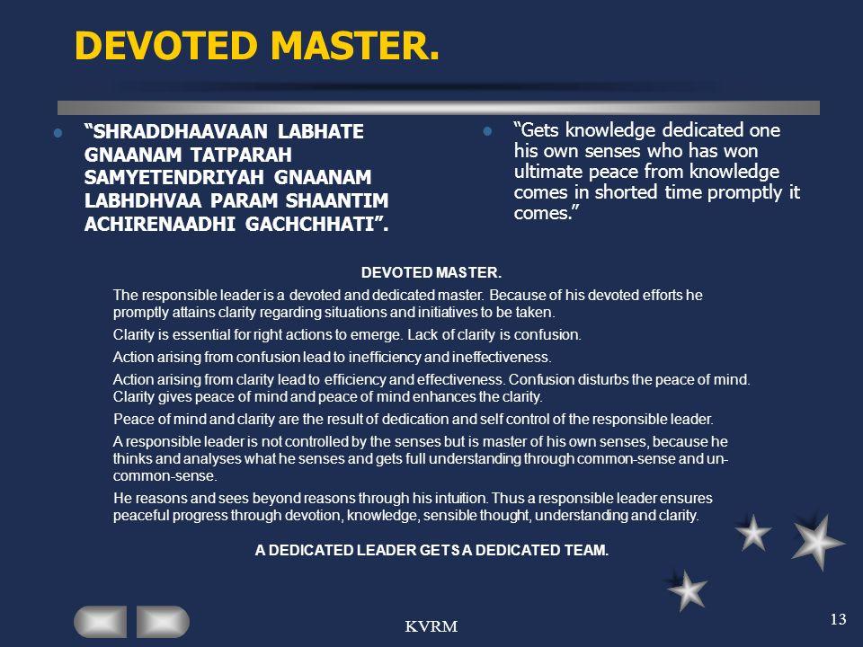KVRM 13 DEVOTED MASTER. SHRADDHAAVAAN LABHATE GNAANAM TATPARAH SAMYETENDRIYAH GNAANAM LABHDHVAA PARAM SHAANTIM ACHIRENAADHI GACHCHHATI. Gets knowledge