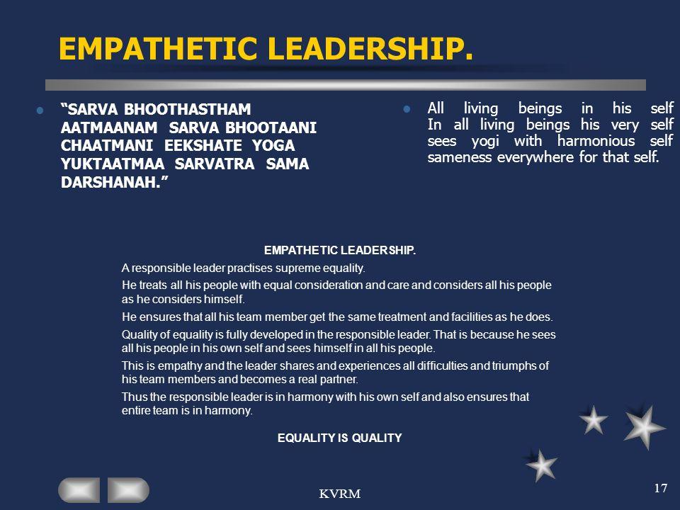KVRM 17 EMPATHETIC LEADERSHIP. SARVA BHOOTHASTHAM AATMAANAM SARVA BHOOTAANI CHAATMANI EEKSHATE YOGA YUKTAATMAA SARVATRA SAMA DARSHANAH. All living bei