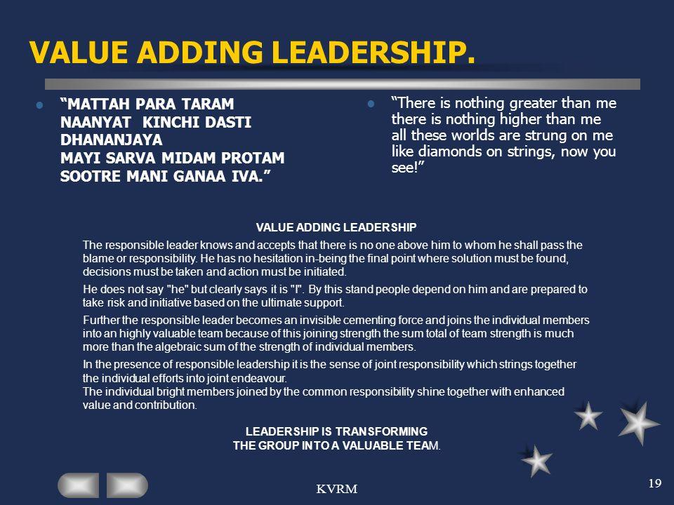 KVRM 19 VALUE ADDING LEADERSHIP. MATTAH PARA TARAM NAANYAT KINCHI DASTI DHANANJAYA MAYI SARVA MIDAM PROTAM SOOTRE MANI GANAA IVA. There is nothing gre