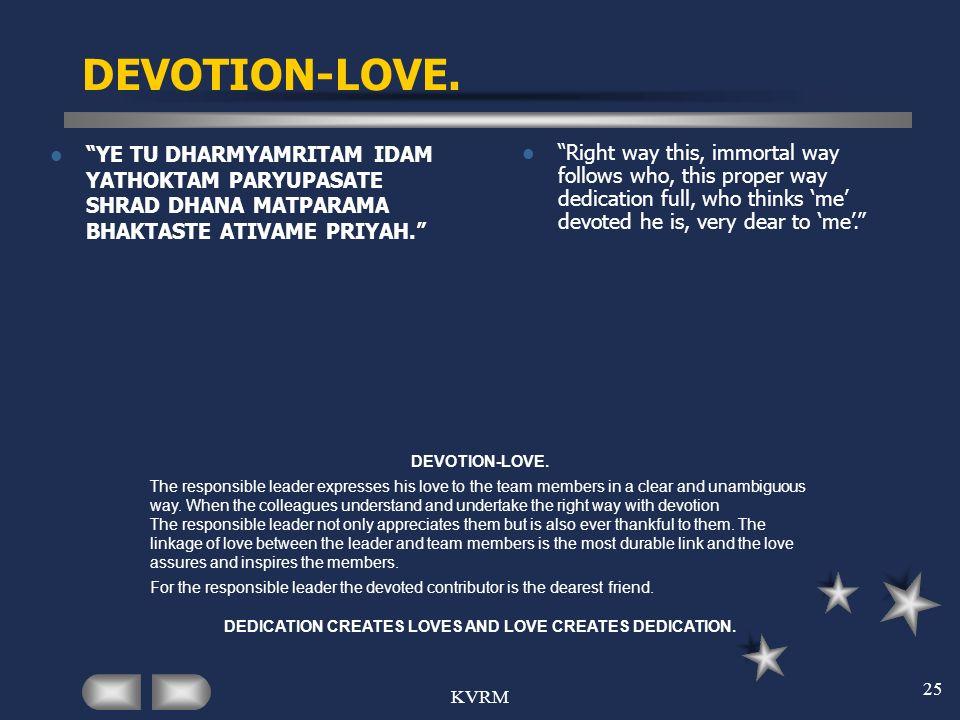 KVRM 25 DEVOTION-LOVE. YE TU DHARMYAMRITAM IDAM YATHOKTAM PARYUPASATE SHRAD DHANA MATPARAMA BHAKTASTE ATIVAME PRIYAH. Right way this, immortal way fol
