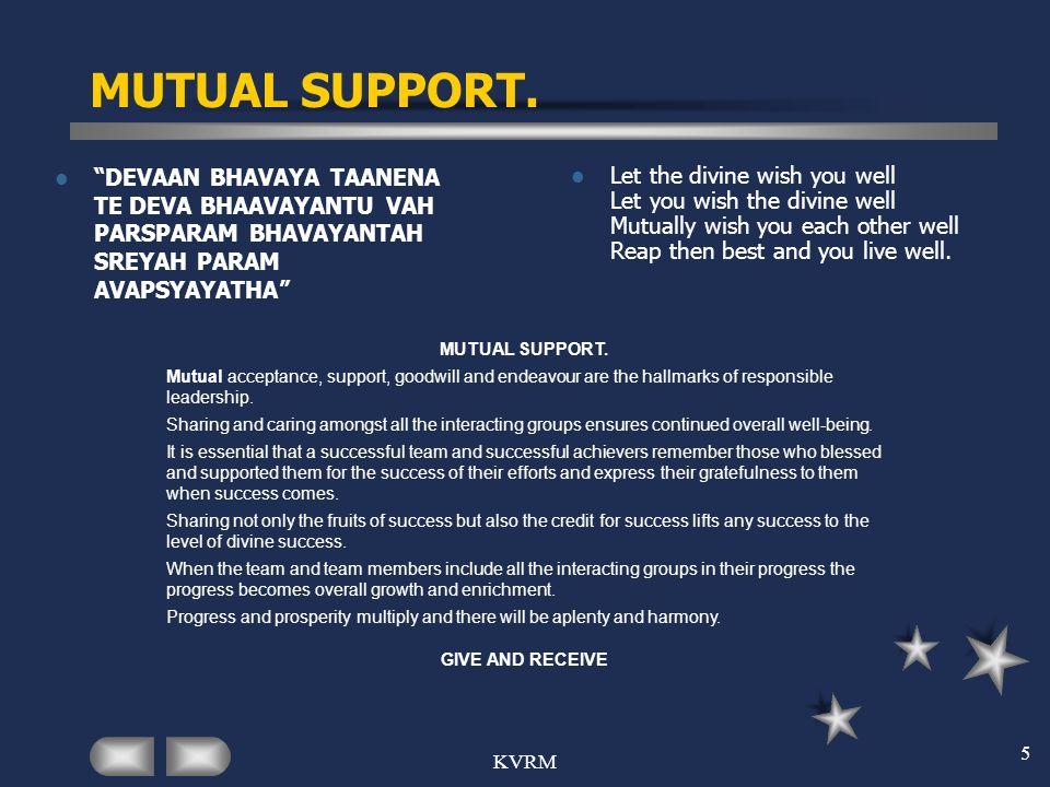 KVRM 5 MUTUAL SUPPORT. DEVAAN BHAVAYA TAANENA TE DEVA BHAAVAYANTU VAH PARSPARAM BHAVAYANTAH SREYAH PARAM AVAPSYAYATHA Let the divine wish you well Let