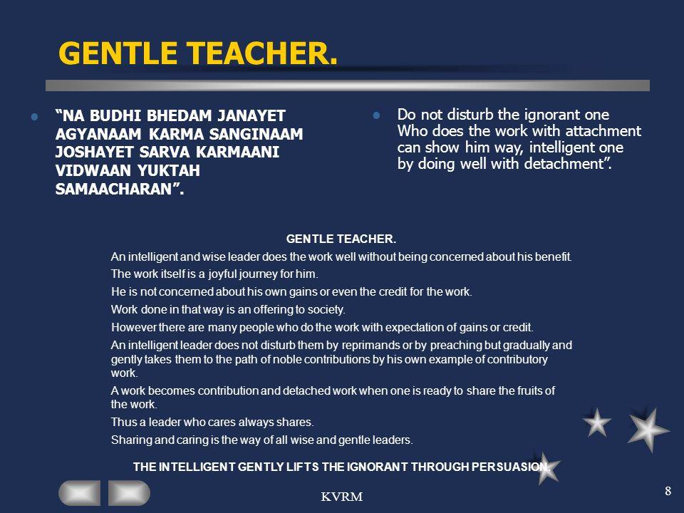 KVRM 8 GENTLE TEACHER. NA BUDHI BHEDAM JANAYET AGYANAAM KARMA SANGINAAM JOSHAYET SARVA KARMAANI VIDWAAN YUKTAH SAMAACHARAN. Do not disturb the ignoran