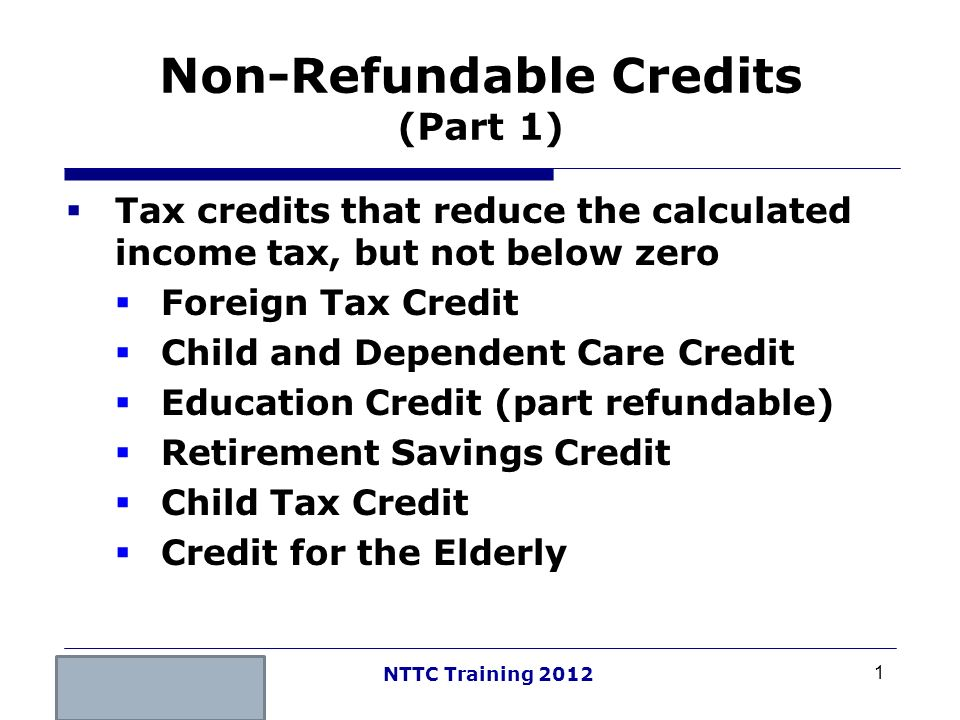 1 NTTC Training 2012 Non-Refundable Credits (Part 1) Tax credits that reduce the calculated income tax, but not below zero Foreign Tax Credit Child an