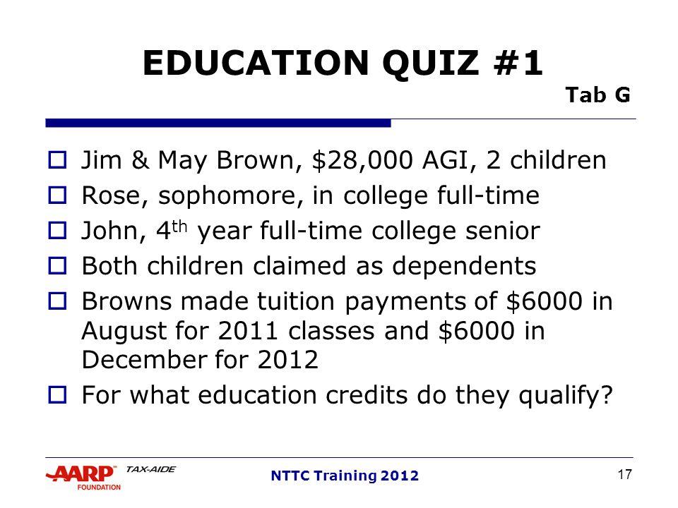 17 NTTC Training 2012 EDUCATION QUIZ #1 Tab G Jim & May Brown, $28,000 AGI, 2 children Rose, sophomore, in college full-time John, 4 th year full-time