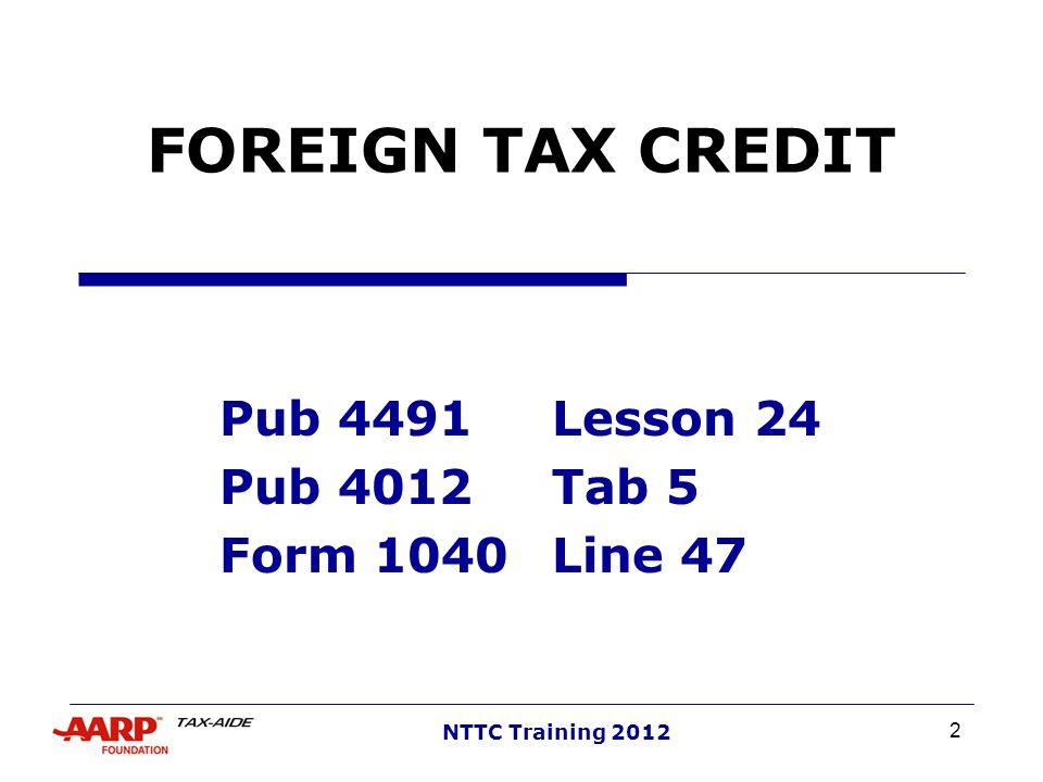 2 NTTC Training 2012 FOREIGN TAX CREDIT Pub 4491Lesson 24 Pub 4012 Tab 5 Form 1040Line 47