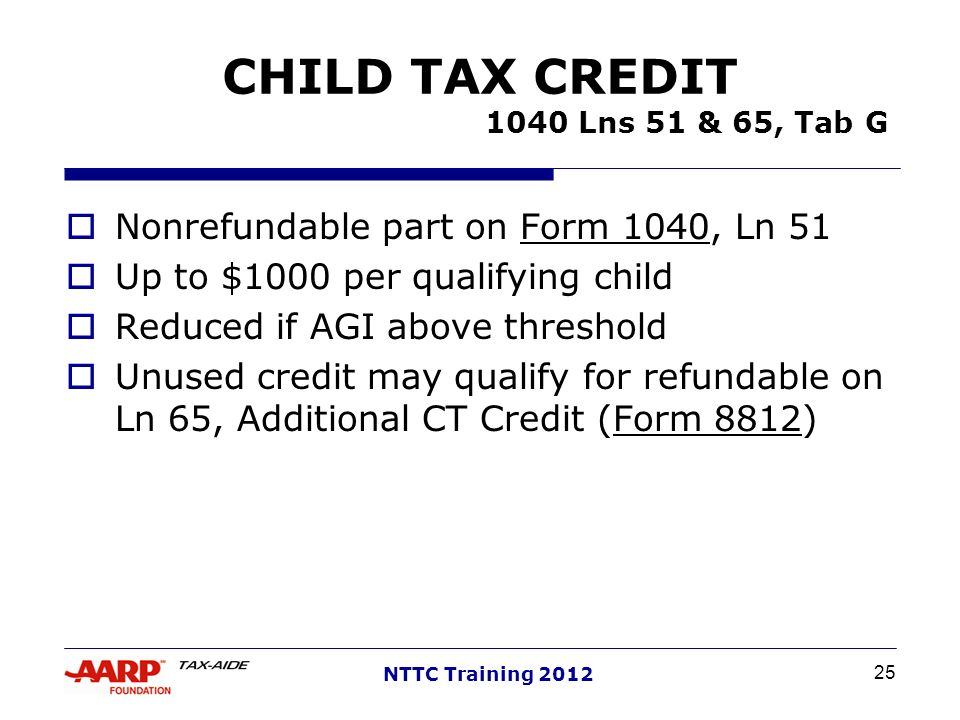 25 NTTC Training 2012 CHILD TAX CREDIT 1040 Lns 51 & 65, Tab G Nonrefundable part on Form 1040, Ln 51 Up to $1000 per qualifying child Reduced if AGI