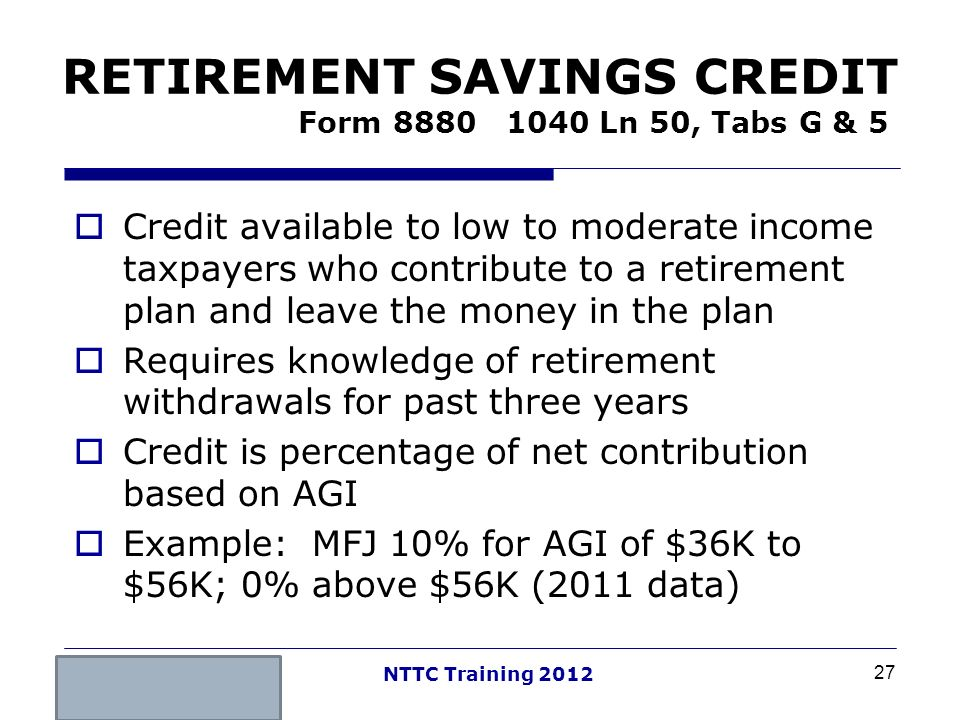 27 NTTC Training 2012 RETIREMENT SAVINGS CREDIT Form 8880 1040 Ln 50, Tabs G & 5 Credit available to low to moderate income taxpayers who contribute t