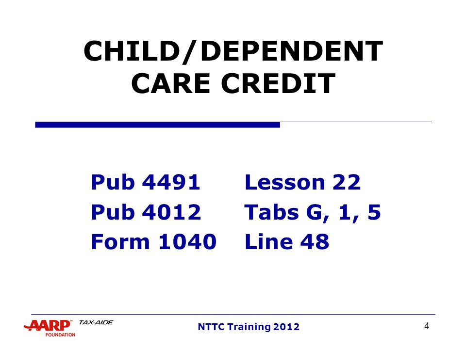 4 NTTC Training 2012 CHILD/DEPENDENT CARE CREDIT Pub 4491Lesson 22 Pub 4012Tabs G, 1, 5 Form 1040Line 48