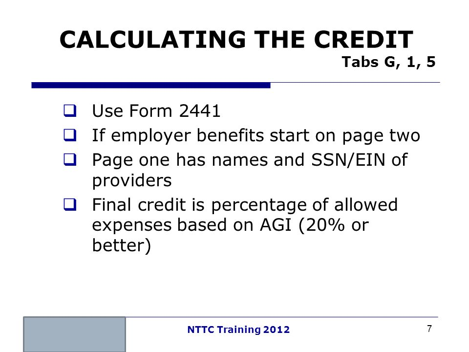 7 NTTC Training 2012 CALCULATING THE CREDIT Tabs G, 1, 5 Use Form 2441 If employer benefits start on page two Page one has names and SSN/EIN of provid