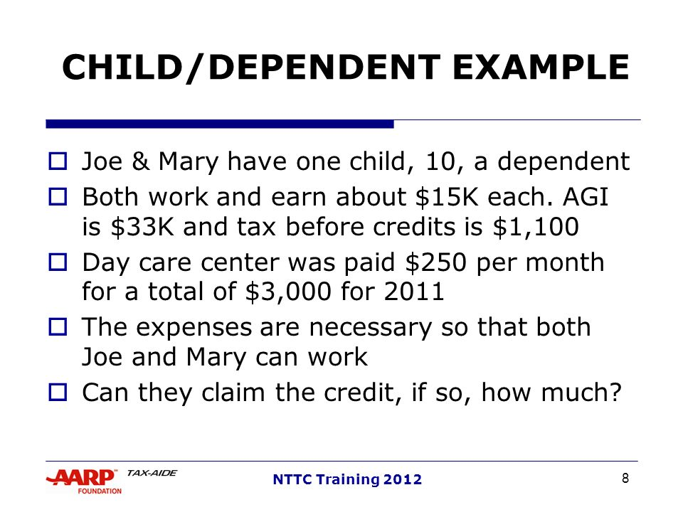 8 NTTC Training 2012 CHILD/DEPENDENT EXAMPLE Joe & Mary have one child, 10, a dependent Both work and earn about $15K each. AGI is $33K and tax before