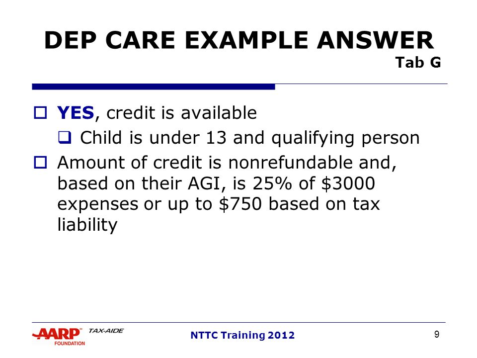 9 NTTC Training 2012 DEP CARE EXAMPLE ANSWER Tab G YES, credit is available Child is under 13 and qualifying person Amount of credit is nonrefundable