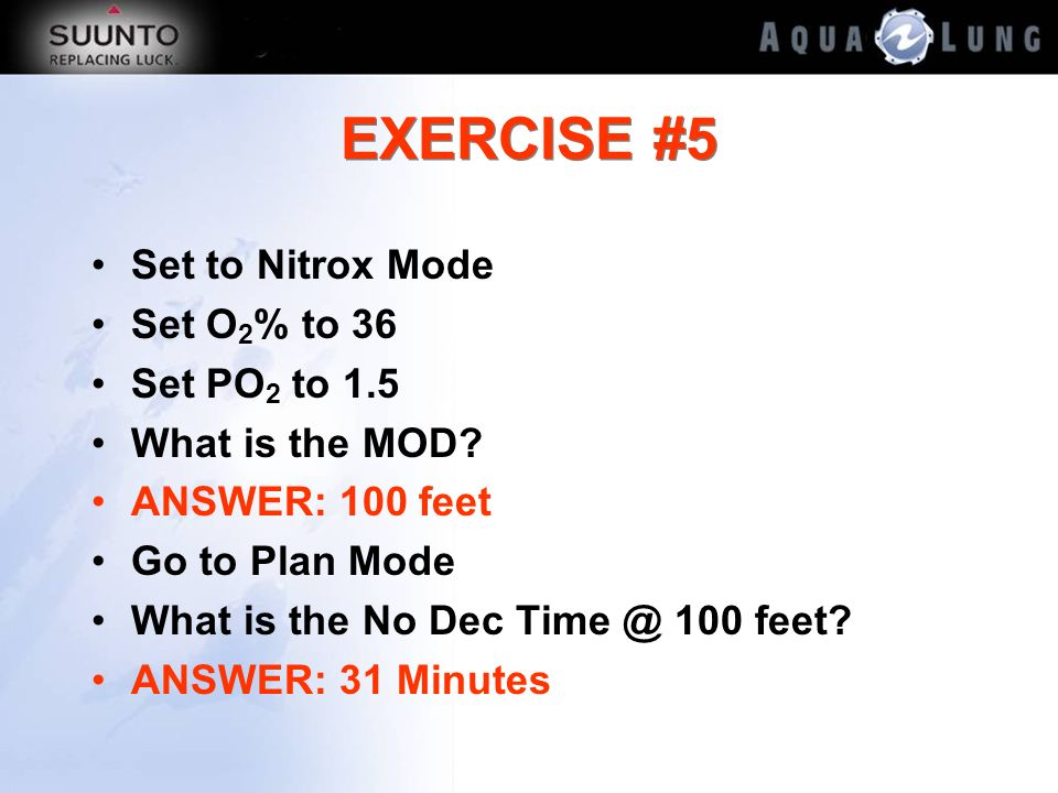 EXERCISE #5 Set to Nitrox Mode Set O 2 % to 36 Set PO 2 to 1.5 What is the MOD? ANSWER: 100 feet Go to Plan Mode What is the No Dec Time @ 100 feet? A